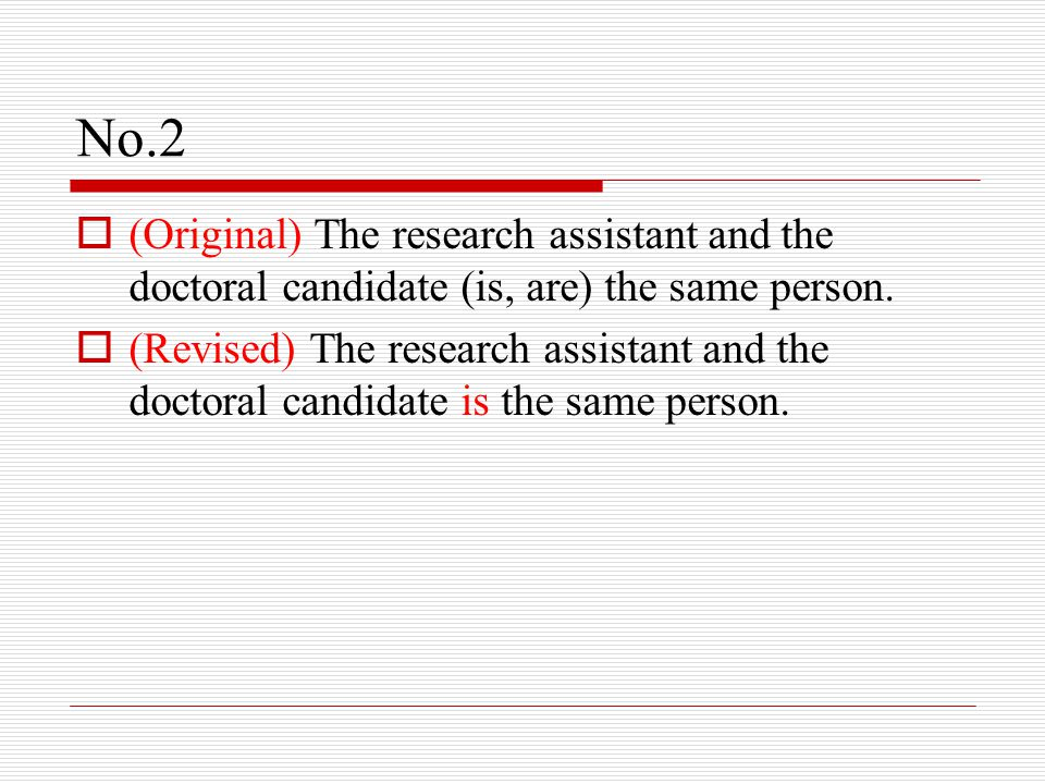 No.2  (Original) The research assistant and the doctoral candidate (is, are) the same person.