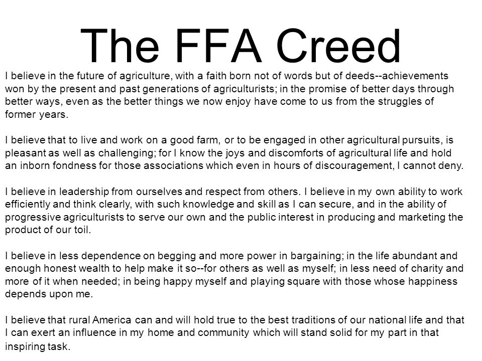 The FFA Creed I believe in the future of agriculture, with a faith born not of words but of deeds--achievements won by the present and past generation