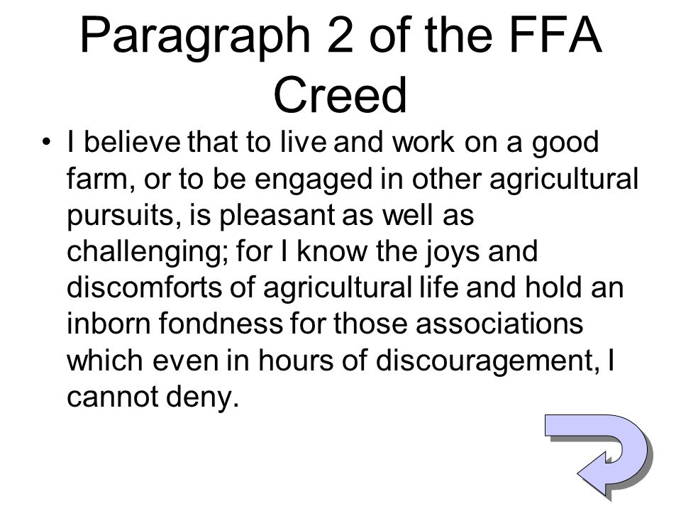 Paragraph 2 of the FFA Creed I believe that to live and work on a good farm, or to be engaged in other agricultural pursuits, is pleasant as well as c