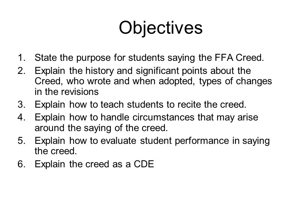 Objectives 1.State the purpose for students saying the FFA Creed. 2.Explain the history and significant points about the Creed, who wrote and when ado