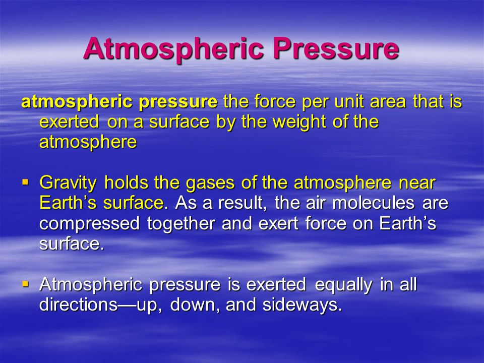 Atmospheric Pressure atmospheric pressure the force per unit area that is exerted on a surface by the weight of the atmosphere  Gravity holds the gas