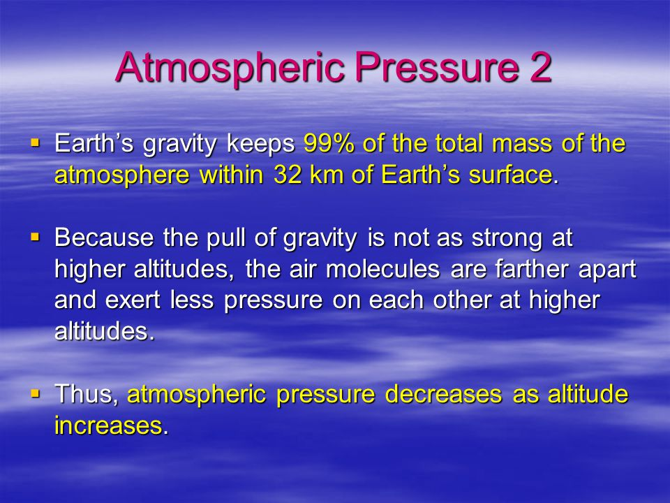 Atmospheric Pressure 2  Earth's gravity keeps 99% of the total mass of the atmosphere within 32 km of Earth's surface.  Because the pull of gravity