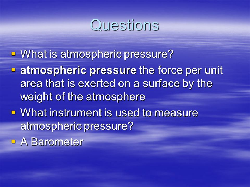 Questions  What is atmospheric pressure?  atmospheric pressure the force per unit area that is exerted on a surface by the weight of the atmosphere