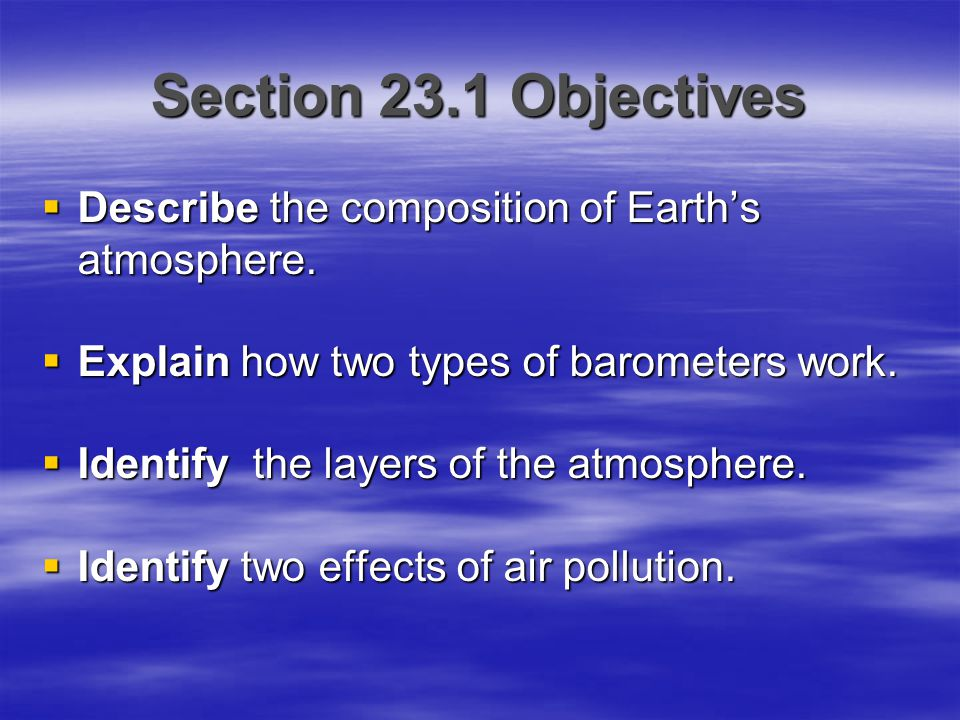 Section 23.1 Objectives  Describe the composition of Earth's atmosphere.  Explain how two types of barometers work.  Identify the layers of the atm