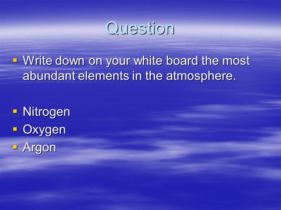 Question  Write down on your white board the most abundant elements in the atmosphere.  Nitrogen  Oxygen  Argon