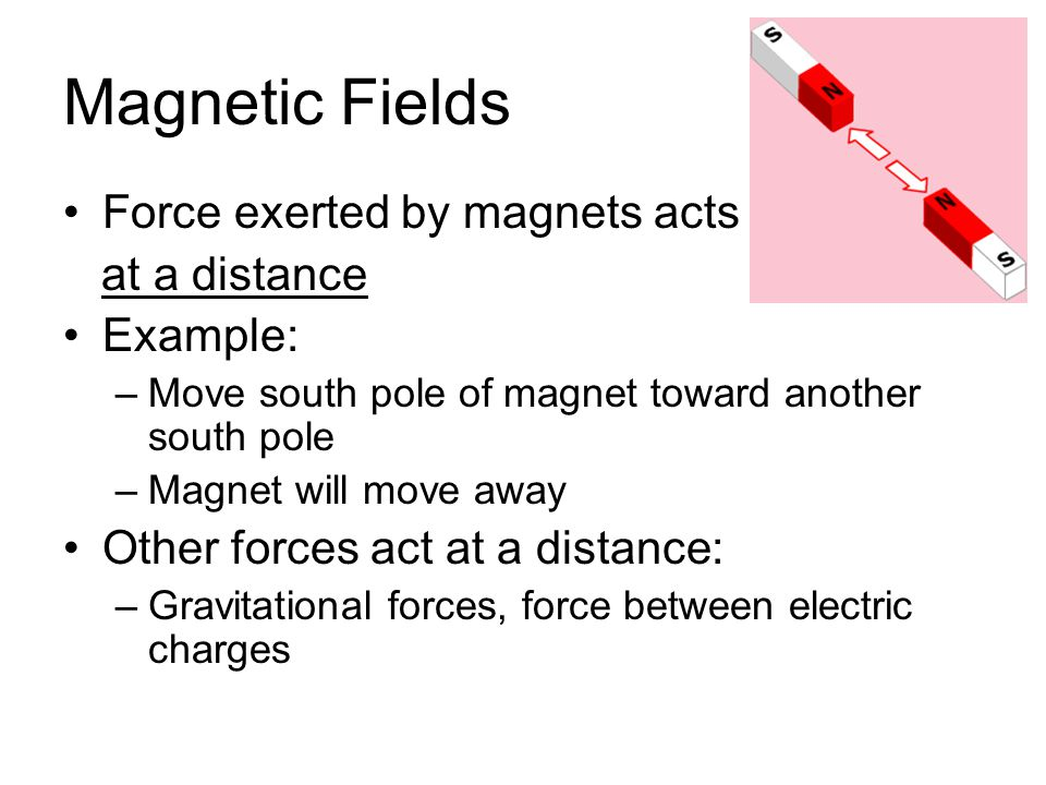 Magnetic Fields Force exerted by magnets acts at a distance Example: –Move south pole of magnet toward another south pole –Magnet will move away Other