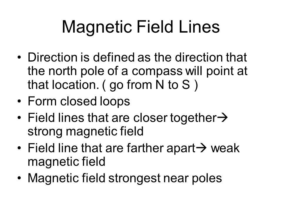 Magnetic Field Lines Direction is defined as the direction that the north pole of a compass will point at that location. ( go from N to S ) Form close