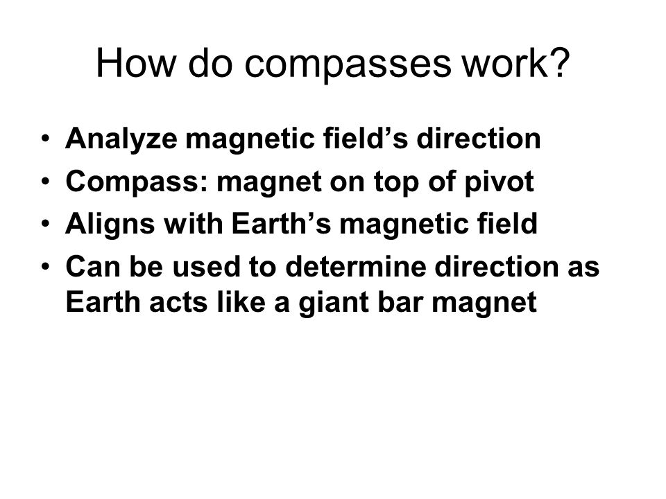 How do compasses work? Analyze magnetic field's direction Compass: magnet on top of pivot Aligns with Earth's magnetic field Can be used to determine