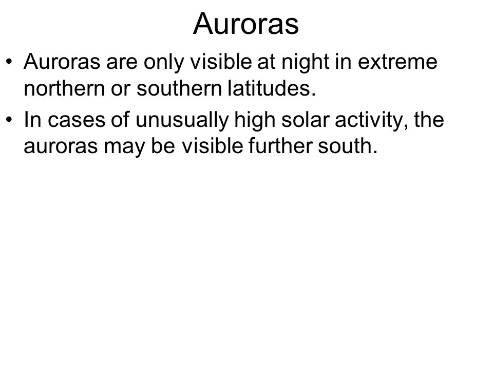 Auroras Auroras are only visible at night in extreme northern or southern latitudes. In cases of unusually high solar activity, the auroras may be vis