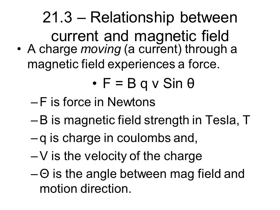 21.3 – Relationship between current and magnetic field A charge moving (a current) through a magnetic field experiences a force. F = B q v Sin θ –F is