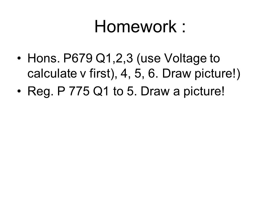Homework : Hons. P679 Q1,2,3 (use Voltage to calculate v first), 4, 5, 6. Draw picture!) Reg. P 775 Q1 to 5. Draw a picture!