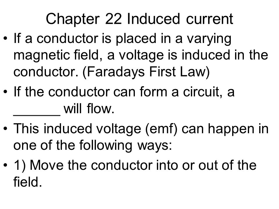 Chapter 22 Induced current If a conductor is placed in a varying magnetic field, a voltage is induced in the conductor. (Faradays First Law) If the co