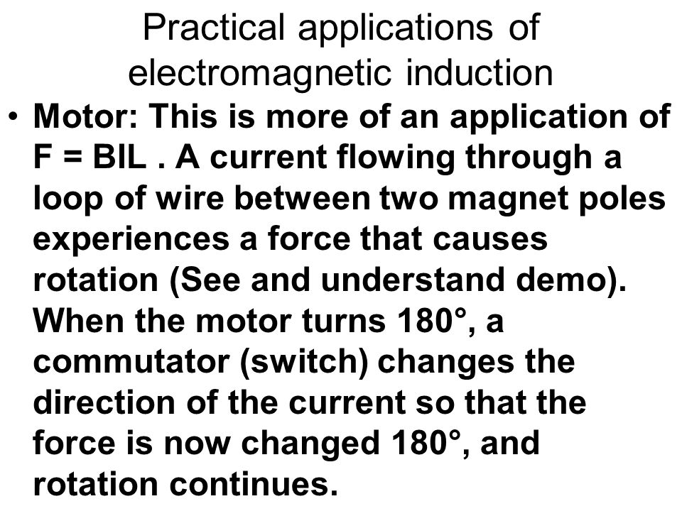 Practical applications of electromagnetic induction Motor: This is more of an application of F = BIL. A current flowing through a loop of wire between