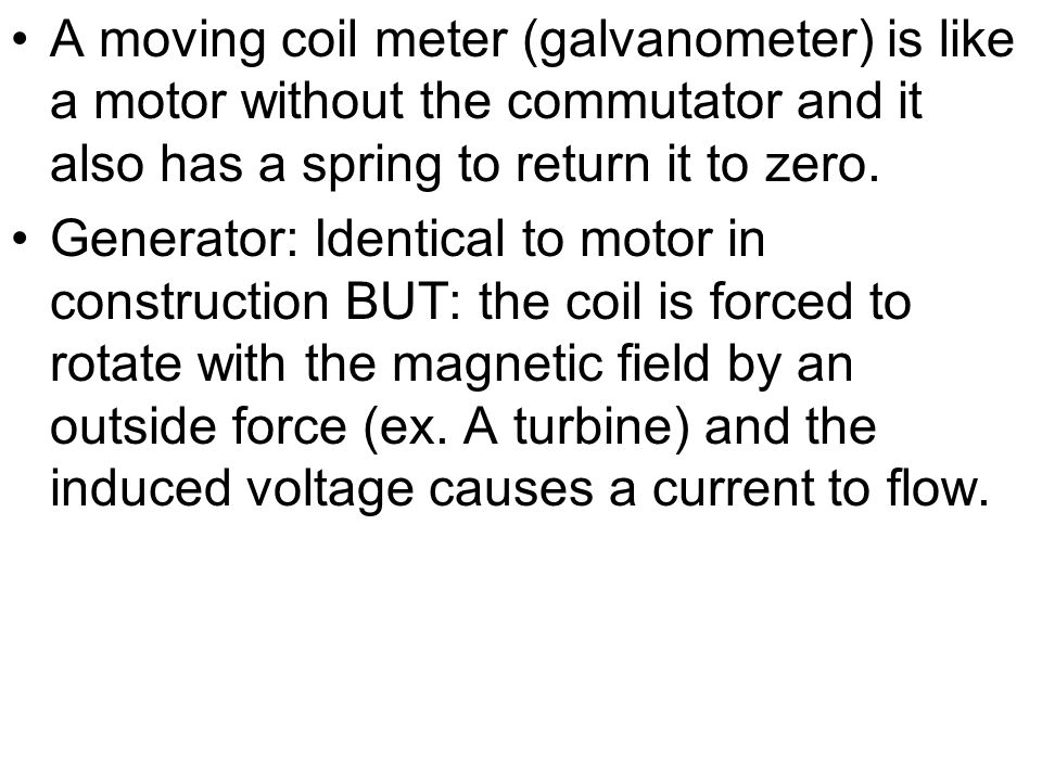 A moving coil meter (galvanometer) is like a motor without the commutator and it also has a spring to return it to zero. Generator: Identical to motor