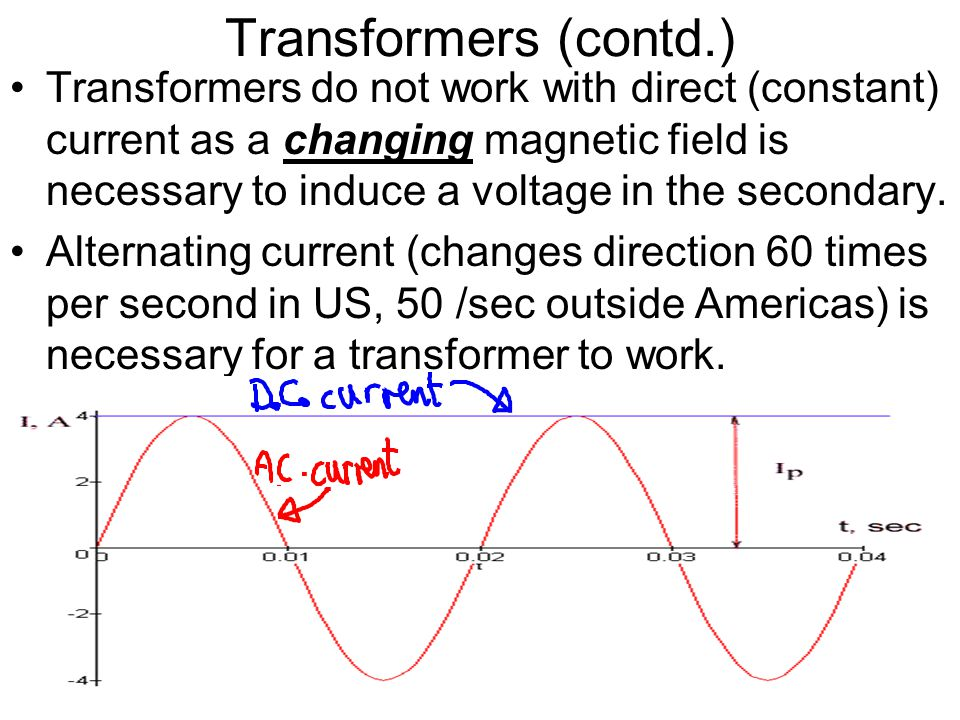 Transformers (contd.) Transformers do not work with direct (constant) current as a changing magnetic field is necessary to induce a voltage in the sec