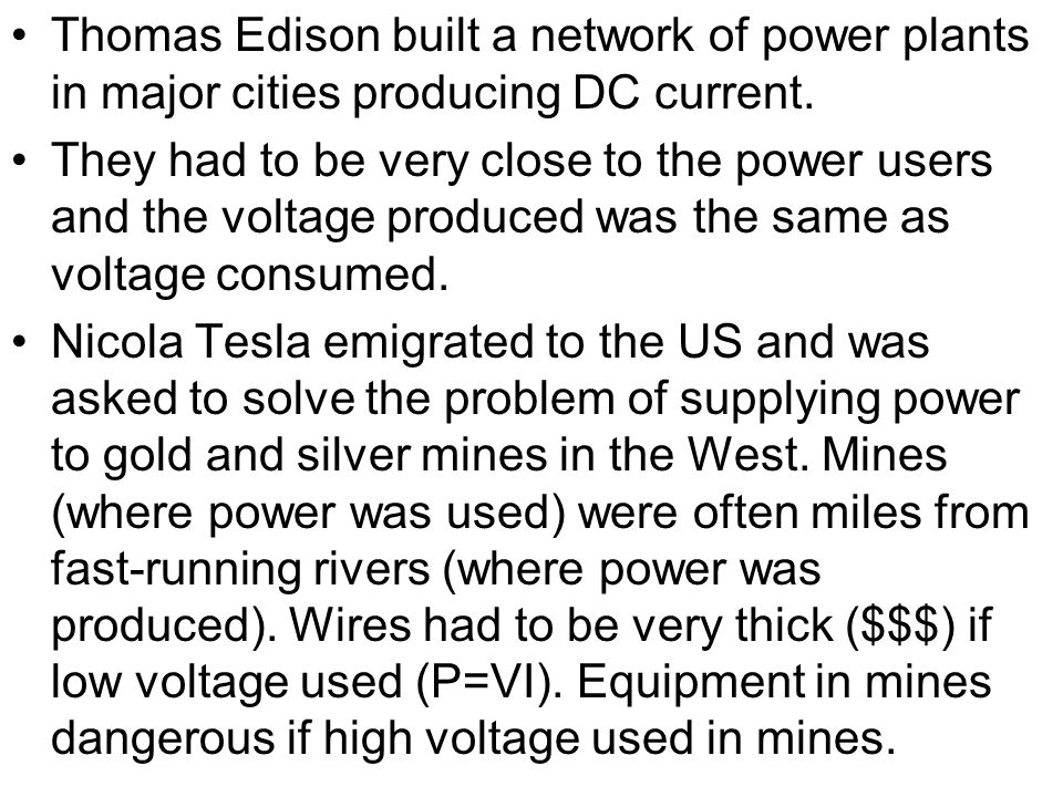 Thomas Edison built a network of power plants in major cities producing DC current. They had to be very close to the power users and the voltage produ