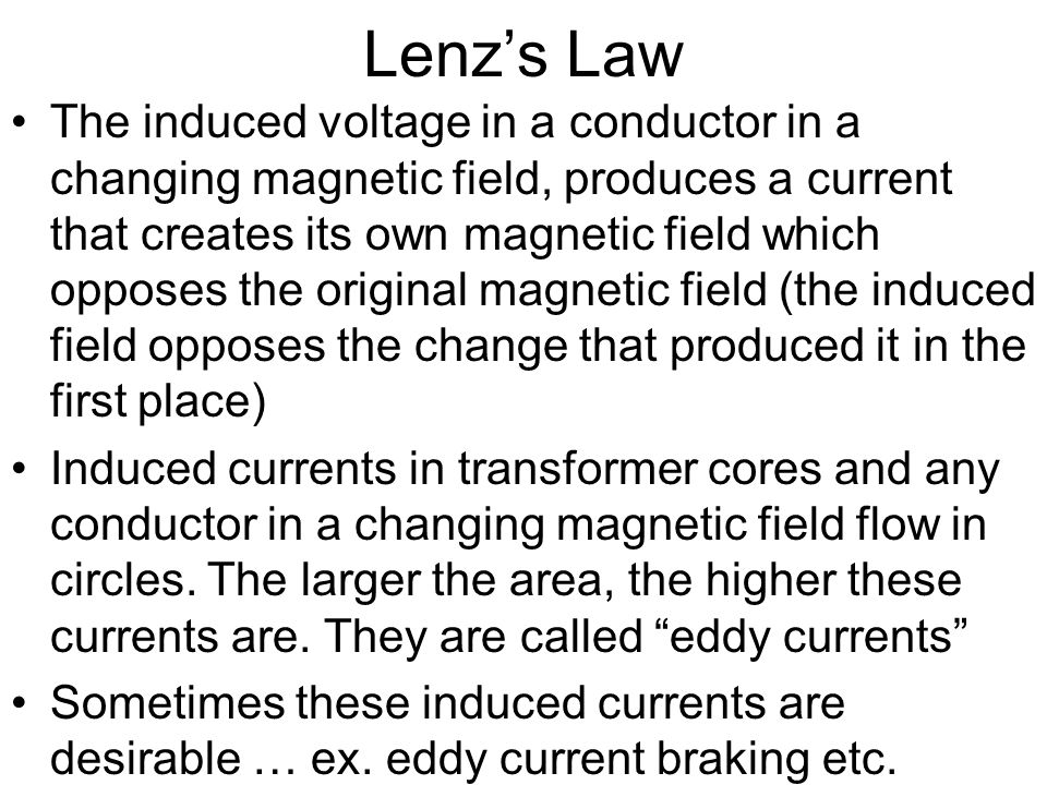 Lenz's Law The induced voltage in a conductor in a changing magnetic field, produces a current that creates its own magnetic field which opposes the o