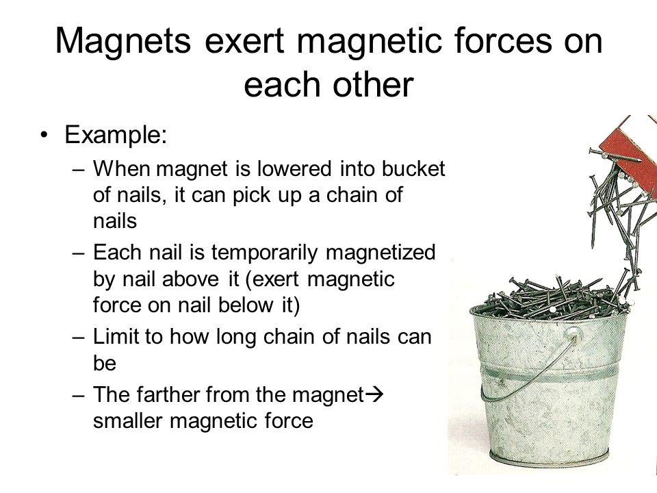Magnets exert magnetic forces on each other Example: –When magnet is lowered into bucket of nails, it can pick up a chain of nails –Each nail is tempo