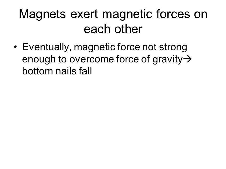 Magnets exert magnetic forces on each other Eventually, magnetic force not strong enough to overcome force of gravity  bottom nails fall