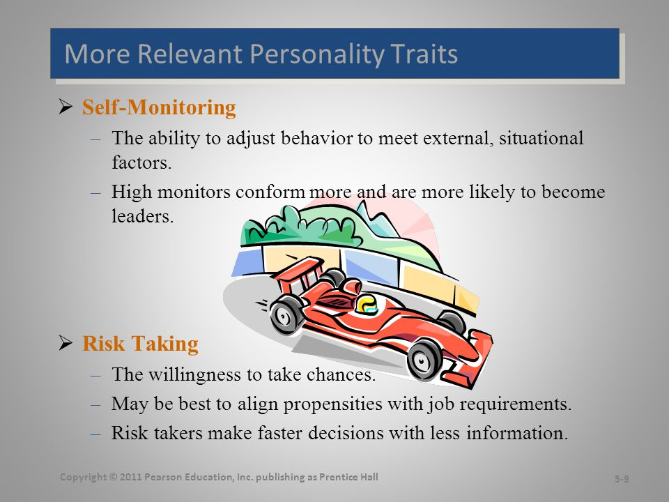 Even More Relevant Personality Traits  Type A Personality –Aggressively involved in a chronic, incessant struggle to achieve more in less time Impatient: always moving, walking, and eating rapidly Strive to think or do two or more things at once Cannot cope with leisure time Obsessed with achievement numbers –Prized in North America but quality of the work is low –Type B people are the complete opposite  Proactive Personality –Identifies opportunities, shows initiative, takes action, and perseveres to completion –Creates positive change in the environment Copyright © 2011 Pearson Education, Inc.
