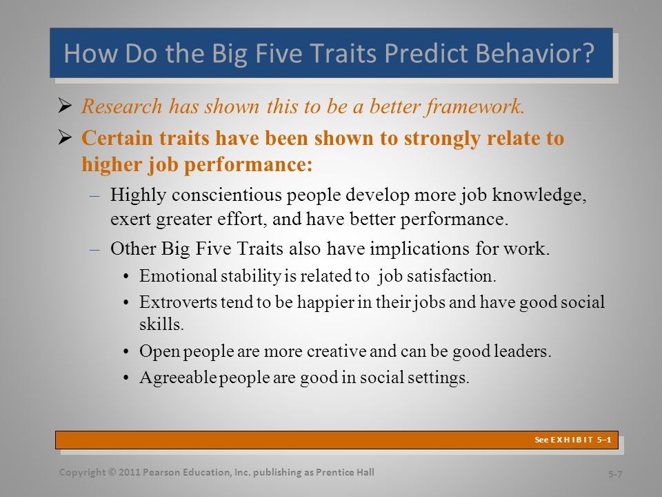 Other Personality Traits Relevant to OB  Core Self-Evaluation –The degree to which people like or dislike themselves –Positive self-evaluation leads to higher job performance  Machiavellianism –A pragmatic, emotionally distant power-player who believes that ends justify the means –High Machs are manipulative, win more often, and persuade more than they are persuaded.