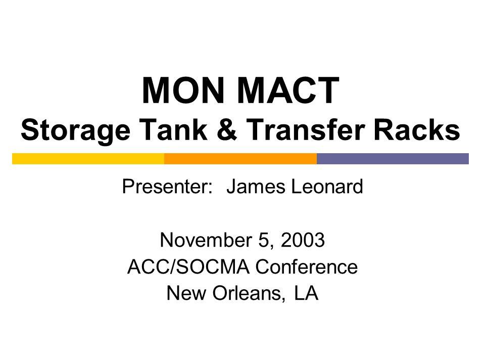 MON MACT Storage Tank & Transfer Racks Presenter: James Leonard November 5, 2003 ACC/SOCMA Conference New Orleans, LA