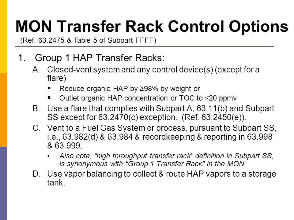MON Transfer Rack Control Options 1.Group 1 HAP Transfer Racks: A.Closed-vent system and any control device(s) (except for a flare)  Reduce organic HAP by ≥98% by weight or  Outlet organic HAP concentration or TOC to ≤20 ppmv B.Use a flare that complies with Subpart A, 63.11(b) and Subpart SS except for 63.2470(c) exception.