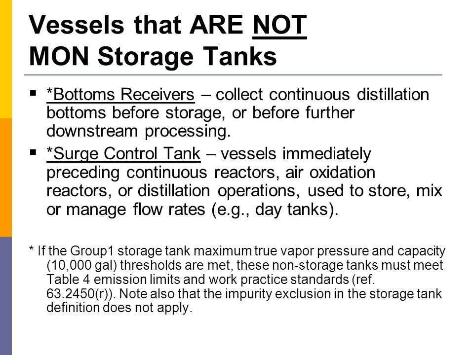 Vessels that ARE NOT MON Storage Tanks (cont'd)  Process Tanks – tanks or vessels within a process that are used to collect material from a feed stock storage tank or the process equipment, before the material is transferred to other equipment within the process or product storage tank.