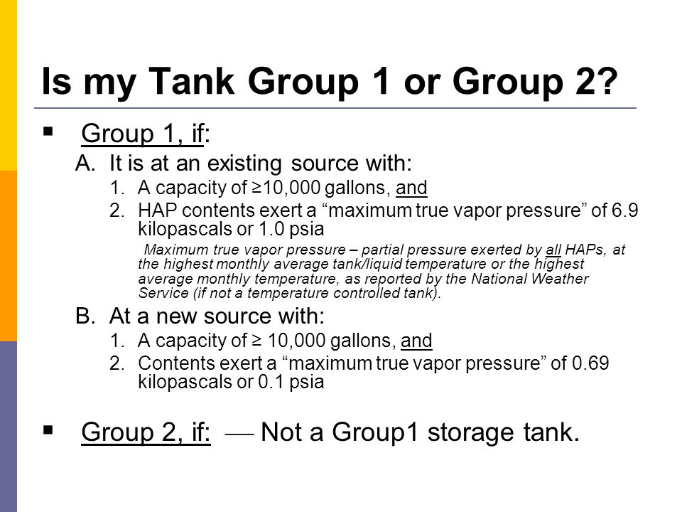 Storage Tank Control Options A.If a Group 1 Storage Tank, you have these options: Closed vent system & control device (except for flare)  Reduce HAP emissions by ≥95% wt% or  Reduce organic HAP or TOC concentration to ≤20 ppmv and HCL, HF, Cl 2 to ≤20 ppmv.