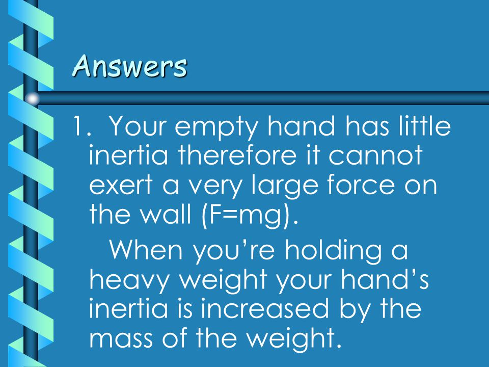 Answers 1. Your empty hand has little inertia therefore it cannot exert a very large force on the wall (F=mg). When you're holding a heavy weight your