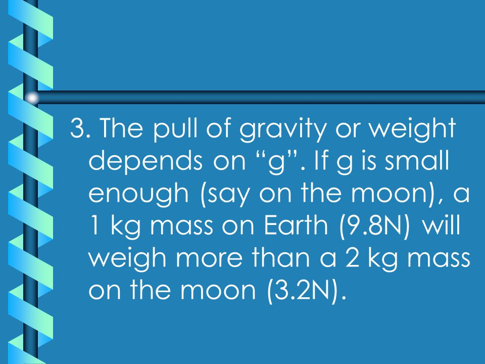 3. The pull of gravity or weight depends on g .