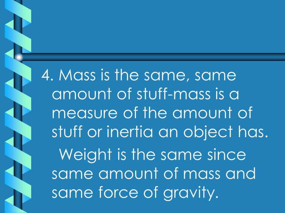 4. Mass is the same, same amount of stuff-mass is a measure of the amount of stuff or inertia an object has. Weight is the same since same amount of m
