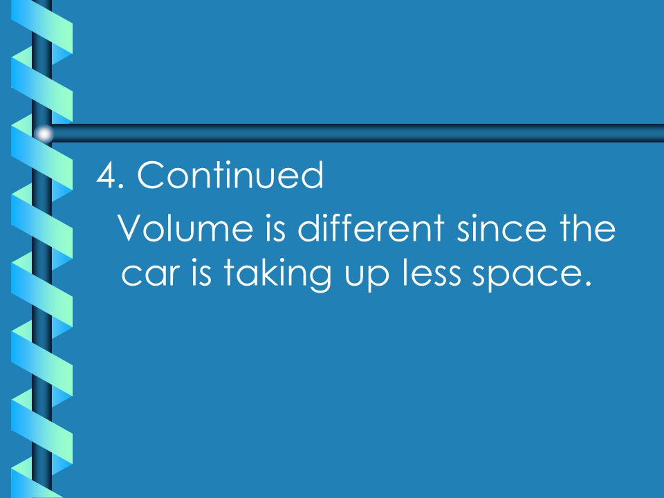 4. Continued Volume is different since the car is taking up less space.