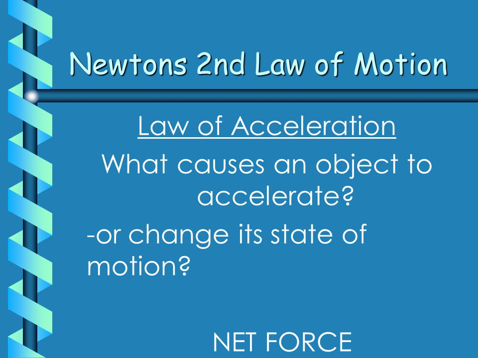 Newtons 2nd Law of Motion Law of Acceleration What causes an object to accelerate.