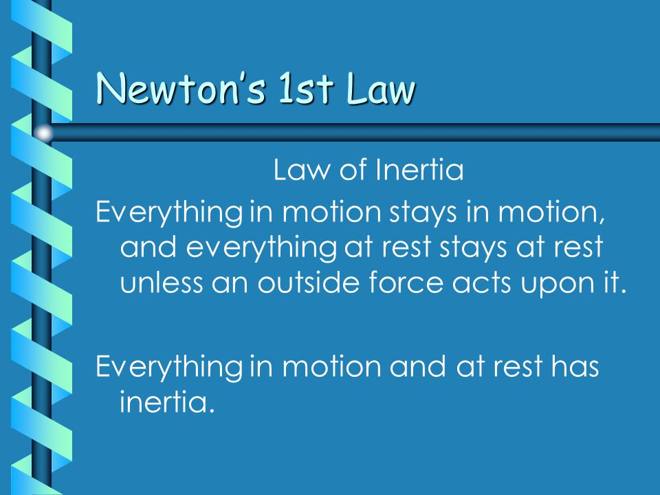 Newton's 1st Law Law of Inertia Everything in motion stays in motion, and everything at rest stays at rest unless an outside force acts upon it.