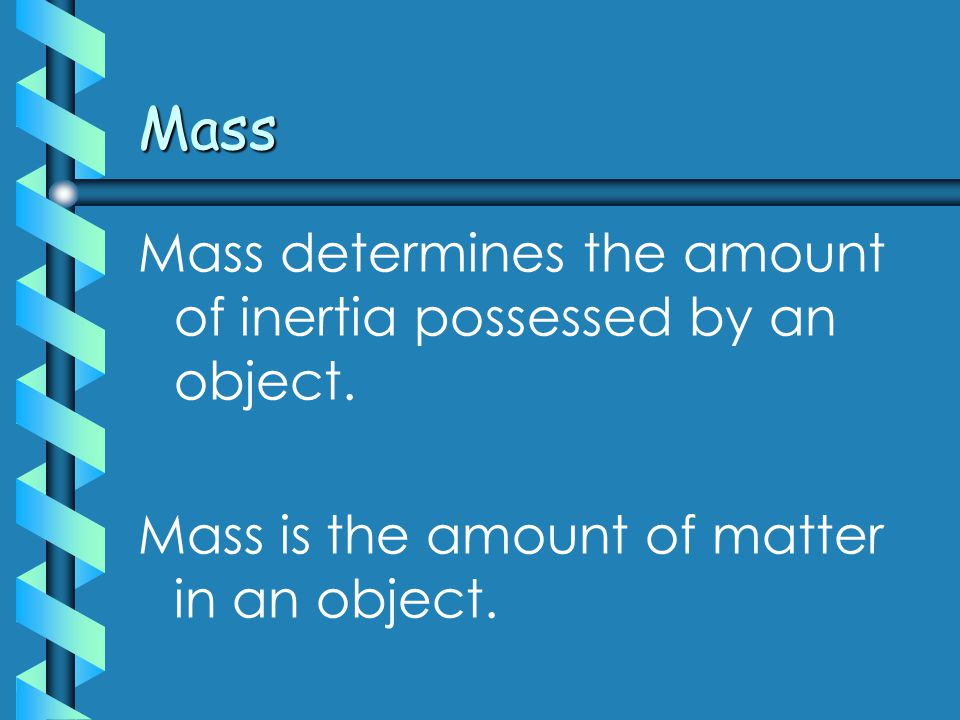 Mass Mass determines the amount of inertia possessed by an object.