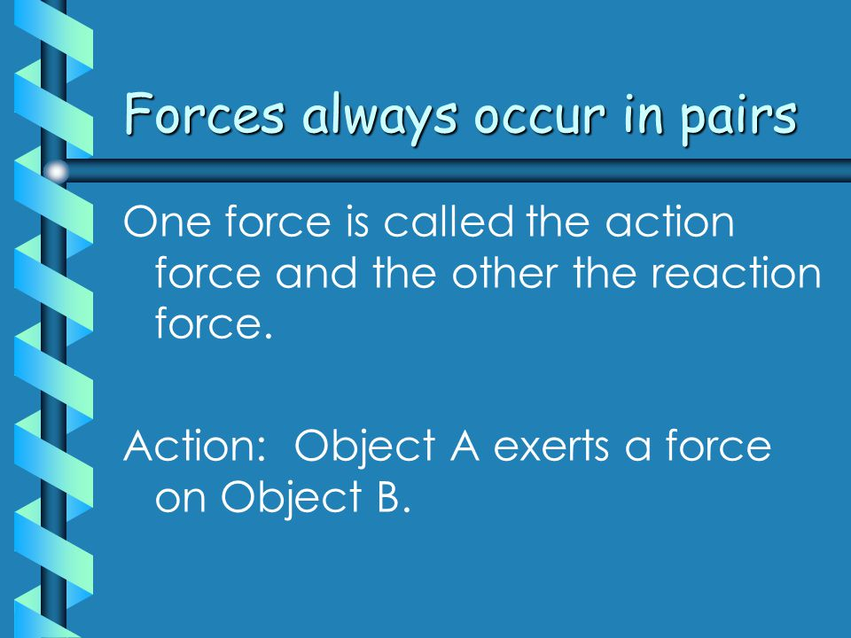 Forces always occur in pairs One force is called the action force and the other the reaction force.