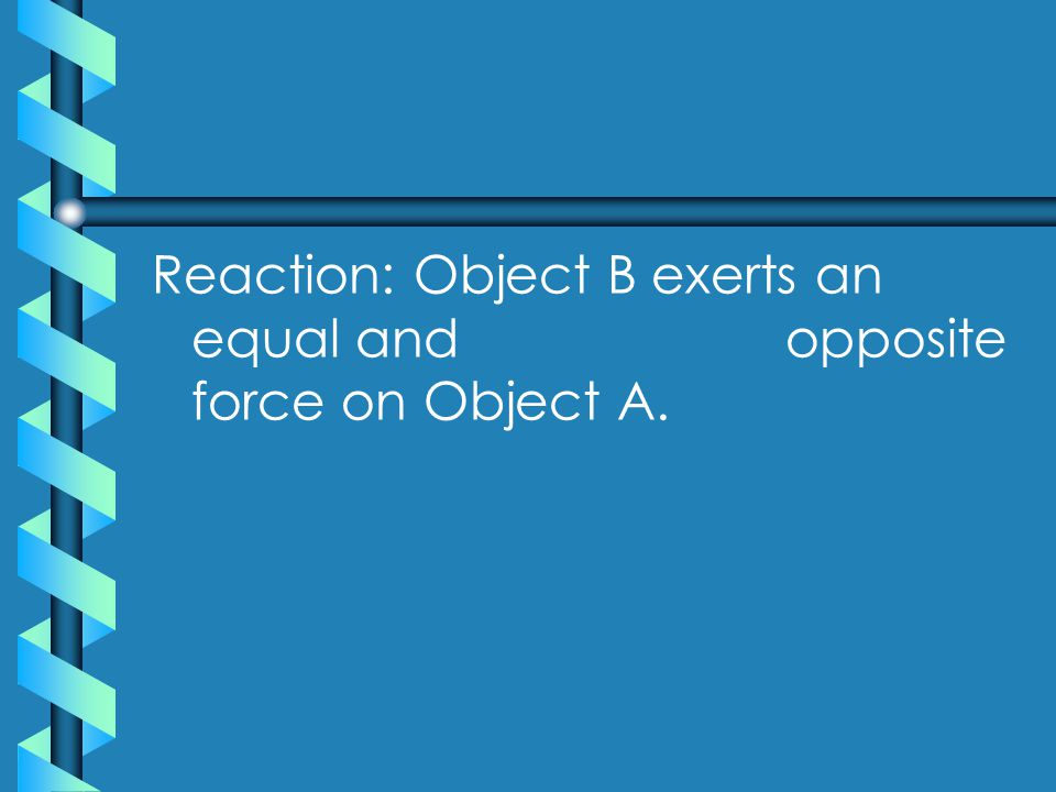 Reaction: Object B exerts an equal and opposite force on Object A.