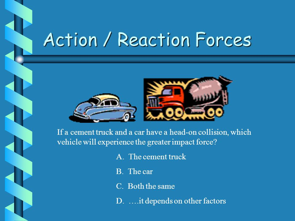 Action / Reaction Forces If a cement truck and a car have a head-on collision, which vehicle will experience the greater impact force.