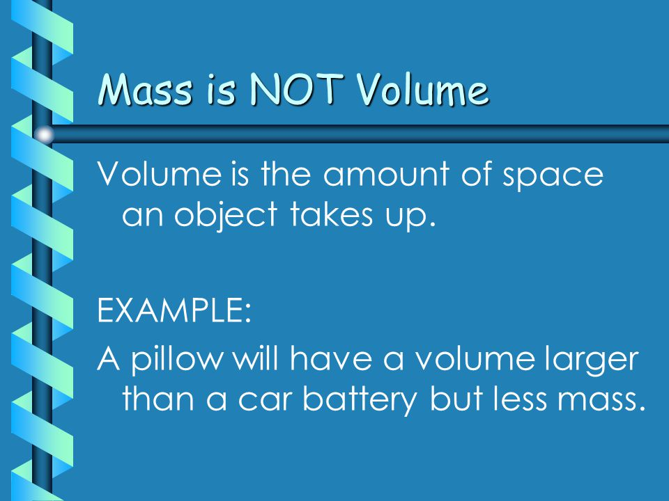 Mass is NOT weight Weight is the force of gravity acting on a body Objects in space will still have mass but will not have weight.