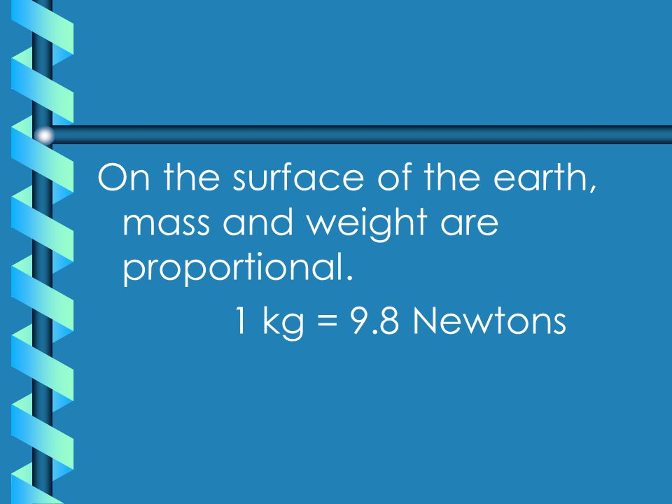 On the surface of the earth, mass and weight are proportional. 1 kg = 9.8 Newtons