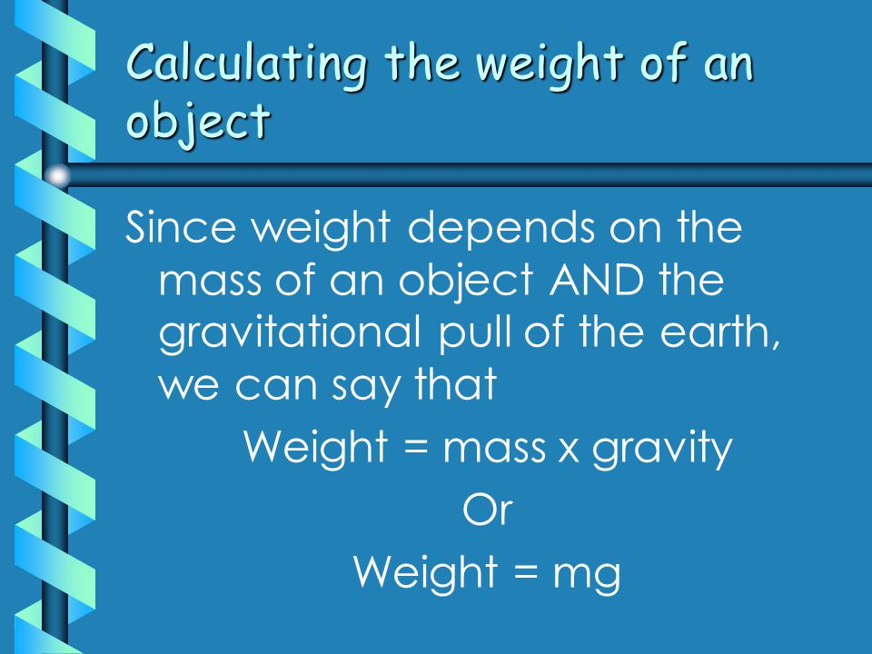 Calculating the weight of an object Since weight depends on the mass of an object AND the gravitational pull of the earth, we can say that Weight = mass x gravity Or Weight = mg