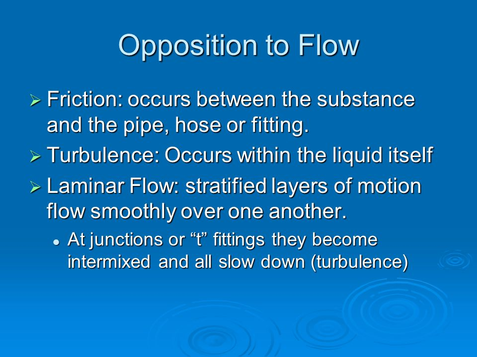 Opposition to Flow  Friction: occurs between the substance and the pipe, hose or fitting.