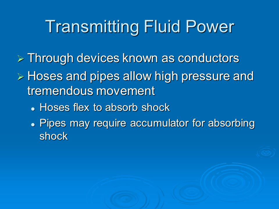 Transmitting Fluid Power  Through devices known as conductors  Hoses and pipes allow high pressure and tremendous movement Hoses flex to absorb shock Hoses flex to absorb shock Pipes may require accumulator for absorbing shock Pipes may require accumulator for absorbing shock