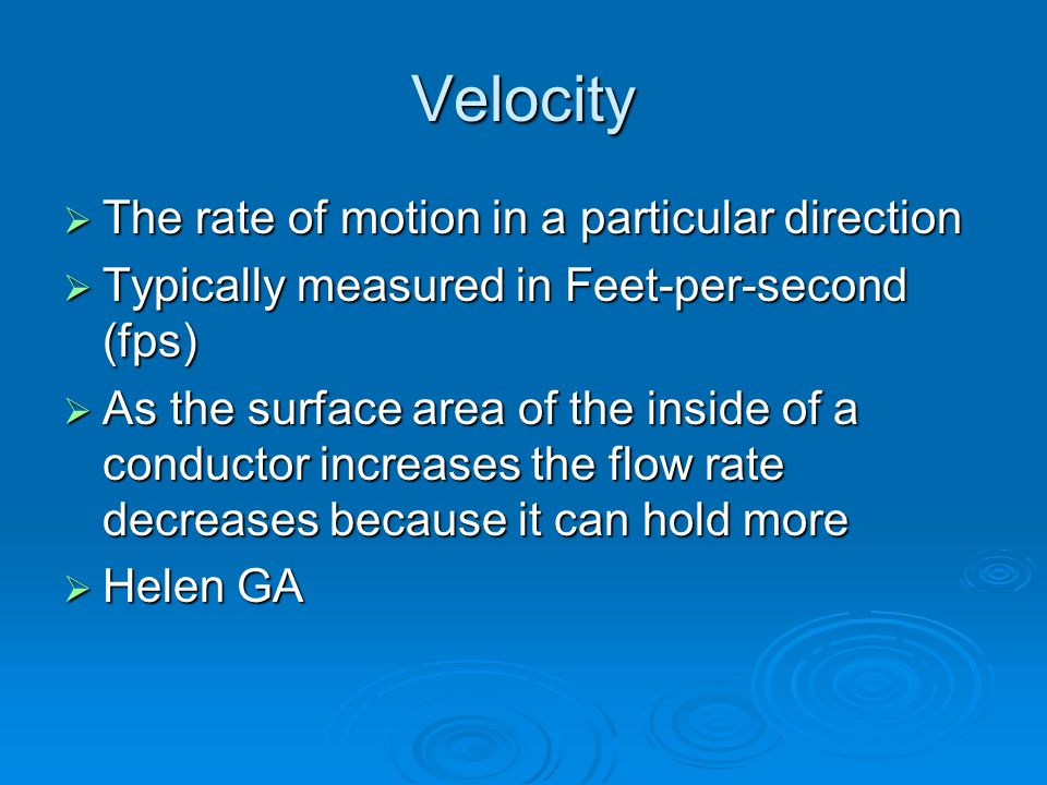 Velocity  The rate of motion in a particular direction  Typically measured in Feet-per-second (fps)  As the surface area of the inside of a conductor increases the flow rate decreases because it can hold more  Helen GA