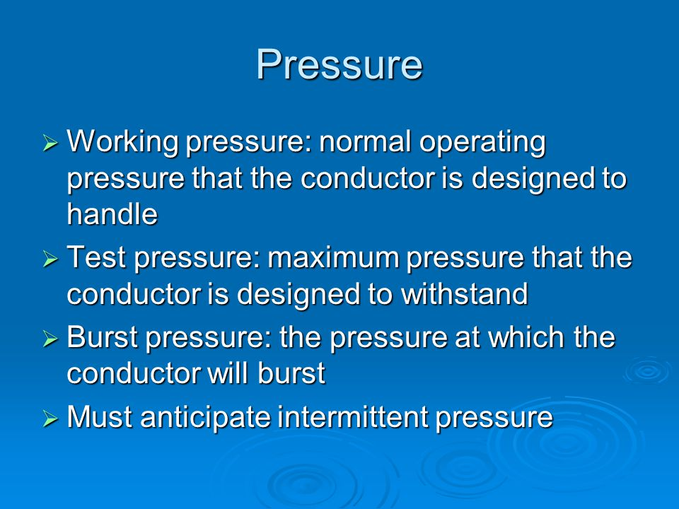 Pressure  Working pressure: normal operating pressure that the conductor is designed to handle  Test pressure: maximum pressure that the conductor is designed to withstand  Burst pressure: the pressure at which the conductor will burst  Must anticipate intermittent pressure