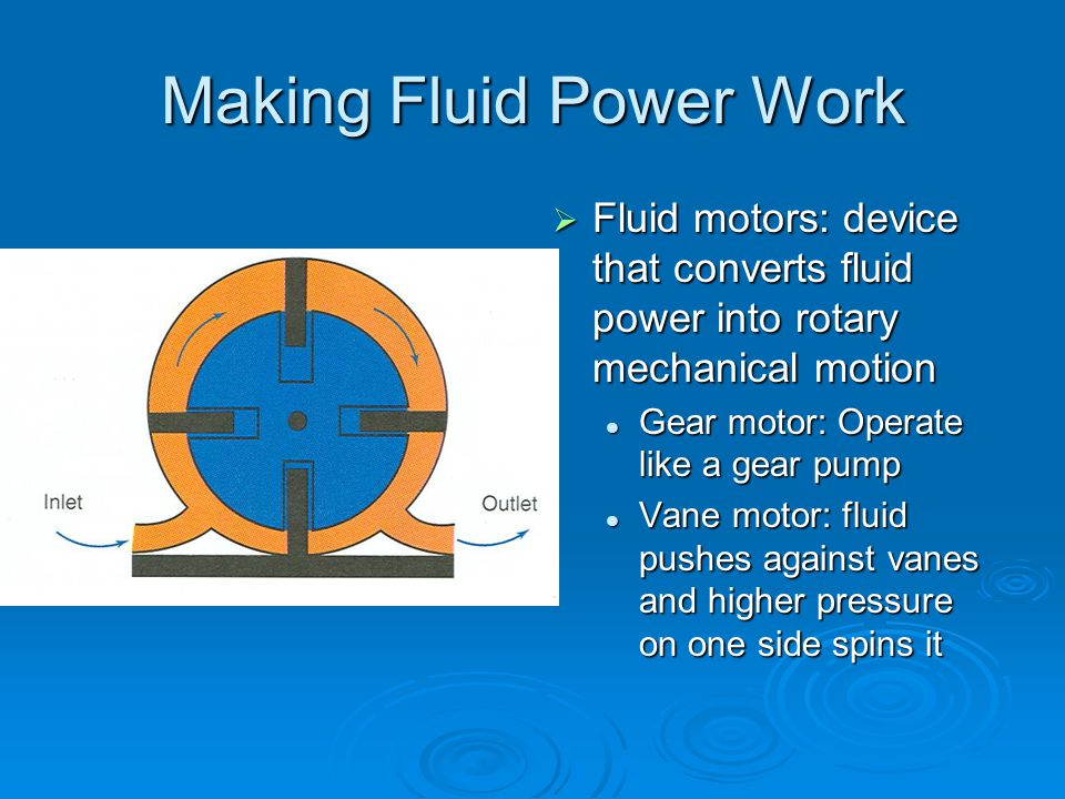 Making Fluid Power Work  Fluid motors: device that converts fluid power into rotary mechanical motion Gear motor: Operate like a gear pump Vane motor: fluid pushes against vanes and higher pressure on one side spins it