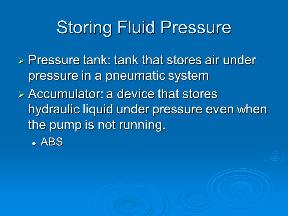 Storing Fluid Pressure  Pressure tank: tank that stores air under pressure in a pneumatic system  Accumulator: a device that stores hydraulic liquid under pressure even when the pump is not running.