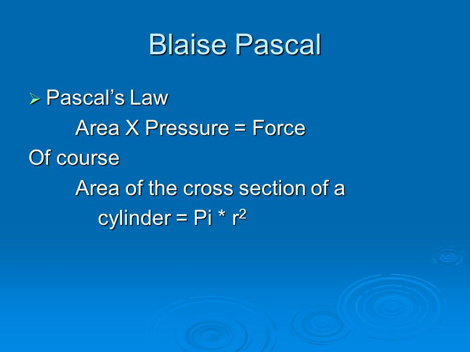 Blaise Pascal  Pascal's Law Area X Pressure = Force Of course Area of the cross section of a cylinder = Pi * r 2 cylinder = Pi * r 2