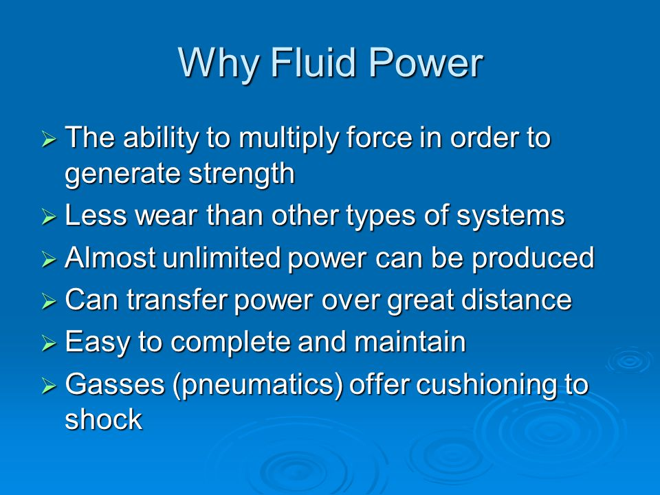 Why Fluid Power  The ability to multiply force in order to generate strength  Less wear than other types of systems  Almost unlimited power can be produced  Can transfer power over great distance  Easy to complete and maintain  Gasses (pneumatics) offer cushioning to shock